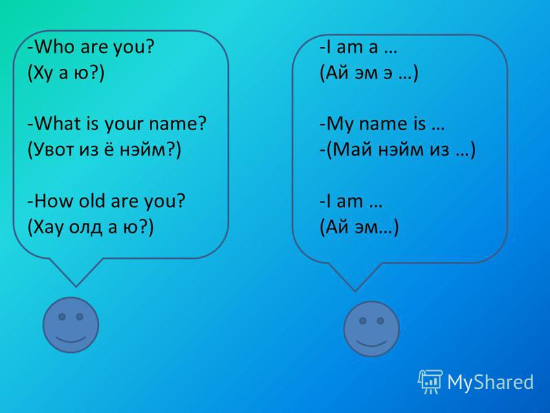 -Who are you? (Ху а ю?) -What is your name? (Увот из ё нэйм?) -How old are you? (Хау олд а ю?) -I am a … (Ай эм э …) -My name is … -(Май нэйм из …) -I am … (Ай эм…)