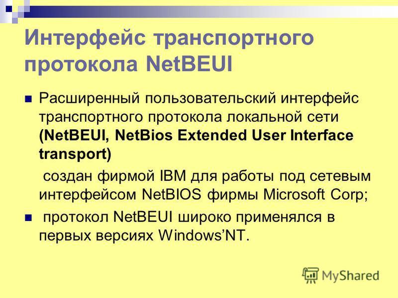 Интерфейс транспортного протокола NetBEUI Расширенный пользовательский интерфейс транспортного протокола локальной сети (NetBEUI, NetBios Extended User Interface transport) создан фирмой IBM для работы под сетевым интерфейсом NetBIOS фирмы Microsoft