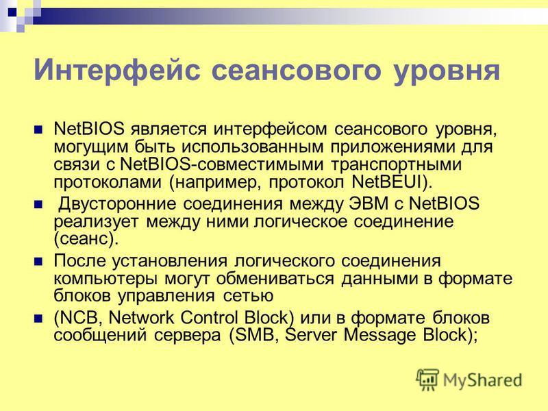 Интерфейс сеансового уровня NetBIOS является интерфейсом сеансового уровня, могущим быть использованным приложениями для связи с NetBIOS-совместимыми транспортными протоколами (например, протокол NetBEUI). Двусторонние соединения между ЭВМ с NetBIOS