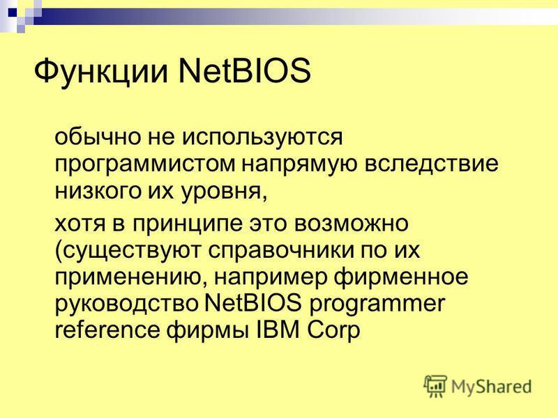 Функции NetBIOS обычно не используются программистом напрямую вследствие низкого их уровня, хотя в принципе это возможно (существуют справочники по их применению, например фирменное руководство NetBIOS programmer reference фирмы IBM Corp