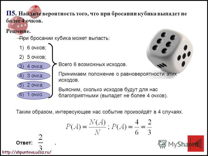 П5. Найдите вероятность того, что при бросании кубика выпадет не более 4 очков. Решение. При бросании кубика может выпасть: 1)6 очков; 2)5 очков; 3)4 очка; 4)3 очка; 5)2 очка; 6)1 очко. Всего 6 возможных исходов. Принимаем положение о равновероятност