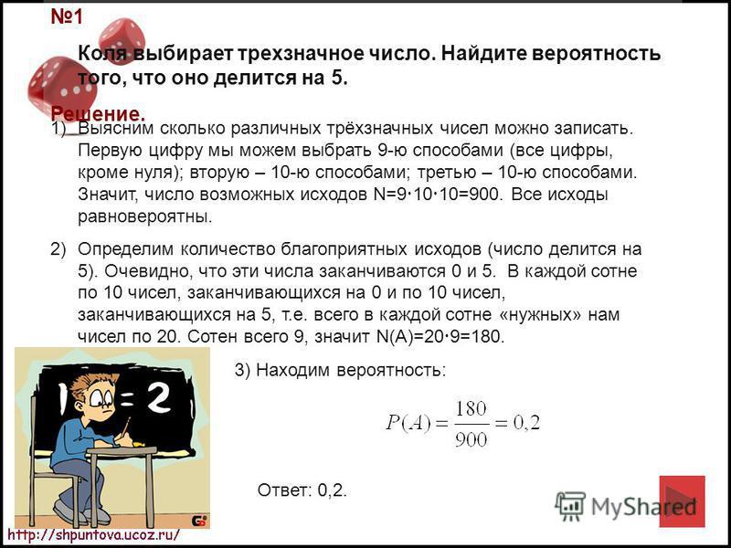 1 Коля выбирает трехзначное число. Найдите вероятность того, что оно делится на 5. Решение. 1)Выясним сколько различных трёхзначных чисел можно записать. Первую цифру мы можем выбрать 9-ю способами (все цифры, кроме нуля); вторую – 10-ю способами; тр