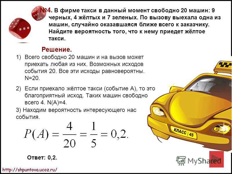 4. В фирме такси в данный момент свободно 20 машин: 9 черных, 4 жёлтых и 7 зеленых. По вызову выехала одна из машин, случайно оказавшаяся ближе всего к заказчику. Найдите вероятность того, что к нему приедет жёлтое такси. Решение. 1)Всего свободно 20