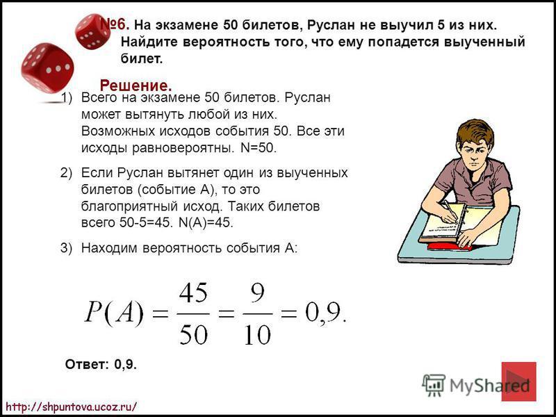 6. На экзамене 50 билетов, Руслан не выучил 5 из них. Найдите вероятность того, что ему попадется выученный билет. Решение. 1)Всего на экзамене 50 билетов. Руслан может вытянуть любой из них. Возможных исходов события 50. Все эти исходы равновероятны