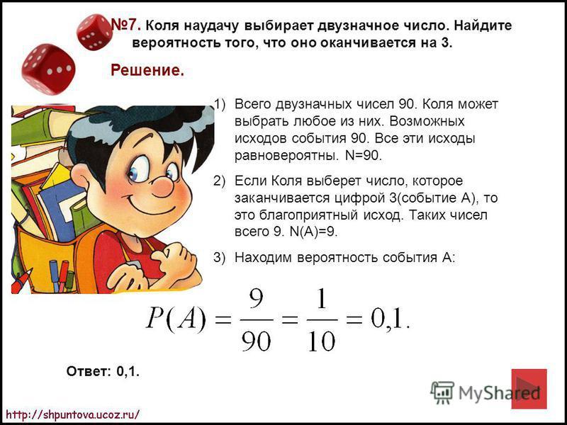 7. Коля наудачу выбирает двузначное число. Найдите вероятность того, что оно оканчивается на 3. Решение. 1)Всего двузначных чисел 90. Коля может выбрать любое из них. Возможных исходов события 90. Все эти исходы равновероятны. N=90. 2)Если Коля выбер