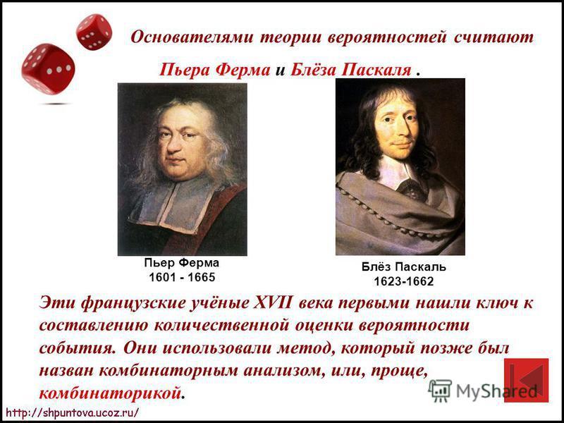 Основателями теории вероятностей считают Пьера Ферма и Блёза Паскаля. Эти французские учёные XVII века первыми нашли ключ к составлению количественной оценки вероятности события. Они использовали метод, который позже был назван комбинаторным анализом