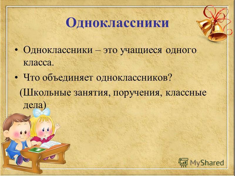 Одноклассники Одноклассники – это учащиеся одного класса. Что объединяет одноклассников? (Школьные занятия, поручения, классные дела)