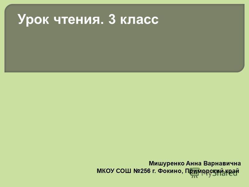 Мишуренко Анна Варнавична МКОУ СОШ 256 г. Фокино, Приморский край Урок чтения. 3 класс