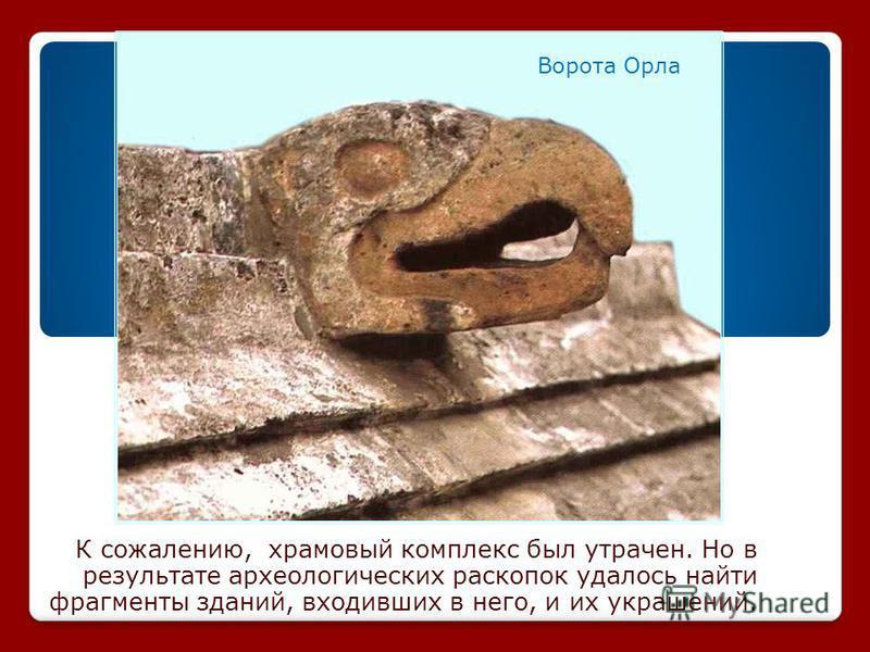 К сожалению, храмовый комплекс был утрачен. Но в результате археологических раскопок удалось найти фрагменты зданий, входивших в него, и их украшений. Ворота Орла