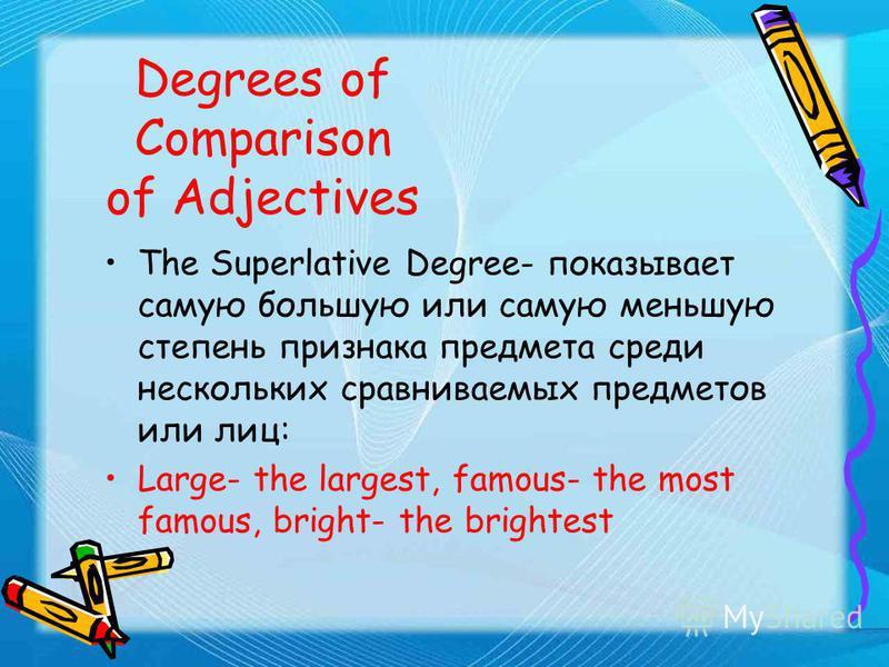 Degrees of Comparison of Adjectives The Comparative Degree- употребляется при сравнении двух предметов или лиц, показывает большую или меньшую степень признака одного из сравниваемых предметов или лиц: kind- kinder, tall- taller, long- longer
