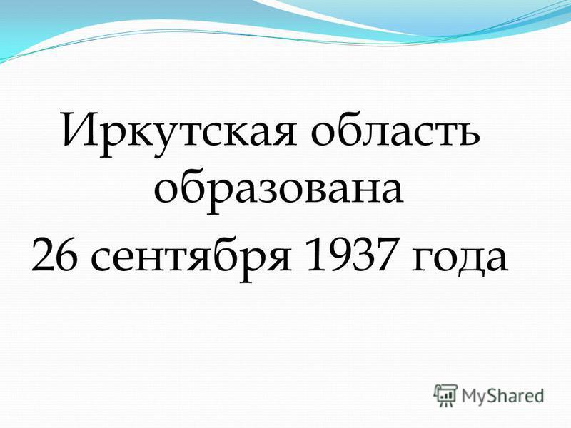 Иркутская область образована 26 сентября 1937 года