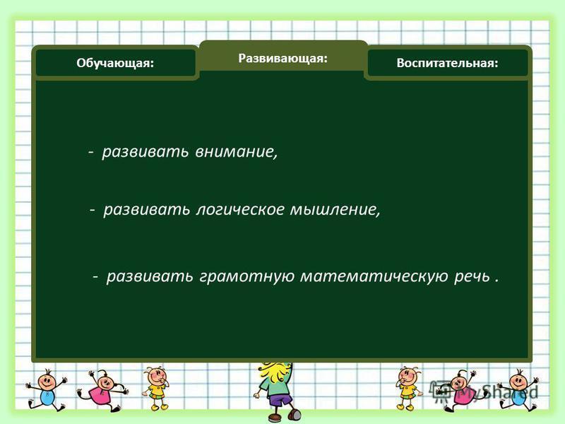 Обучающая: Развивающая: Воспитательная: - развивать внимание, - развивать логическое мышление, - развивать грамотную математическую речь.