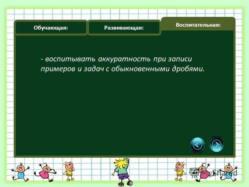 Обучающая: Развивающая: Воспитательная: - воспитывать аккуратность при записи примеров и задач с обыкновенными дробями.