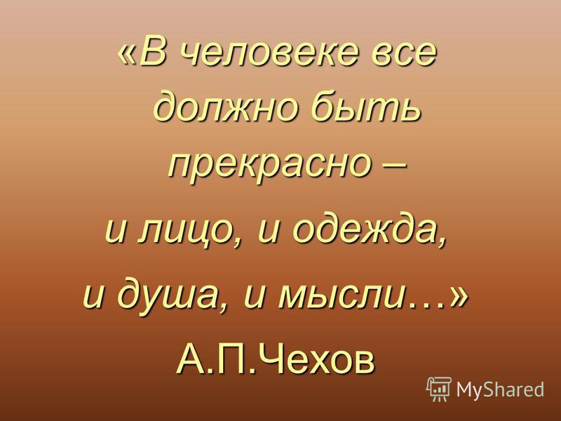 «В человеке все должно быть прекрасно – и лицо, и одежда, и душа, и мысли…» А.П.Чехов