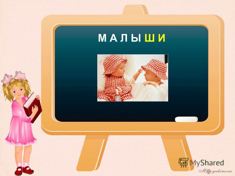 М А Л Ы Ш И