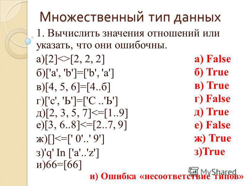 Множественный тип данных 1. Вычислить значения отношений или указать, что они ошибочны. а)[2]<>[2, 2, 2] б)['a', 'b']=['b', 'а'] в)[4, 5, 6]=[4..б] г)['с', 'Ь']=['С..'Ь'] д)[2, 3, 5, 7]<=[1..9] е)[3, 6..8]<=[2..7, 9] ж)[]<=[' 0'..' 9'] з)'q' In ['a'.