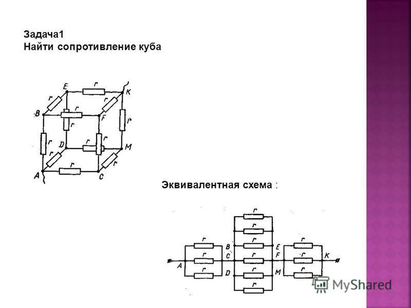 Задача 1 Найти сопротивление куба Эквивалентная схема :