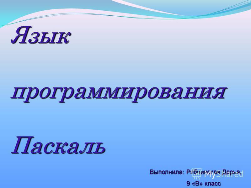 Языкпрограммирования Паскаль Выполнила: Рябчинская Дарья, 9 «В» класс 9 «В» класс