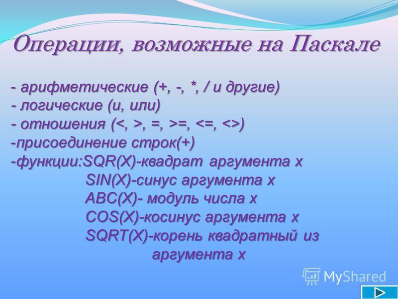 Операции, возможные на Паскале - а- а- а- арифметические (+, -, *, / и другие) - логические (и, или) - отношения (<, >, =, >=, <=, <>) -п-п-п-присоединение строк(+) -ф-ф-ф-функции:SQR(X)-квадрат аргумента х SIN(X)-синус аргумента х АBC(X)- модуль чис