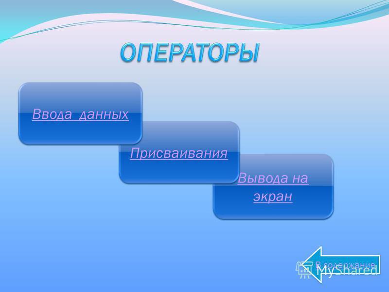 Вывода на экран Вывода на экран Присваивания Ввода данных Ввода данных В содержание