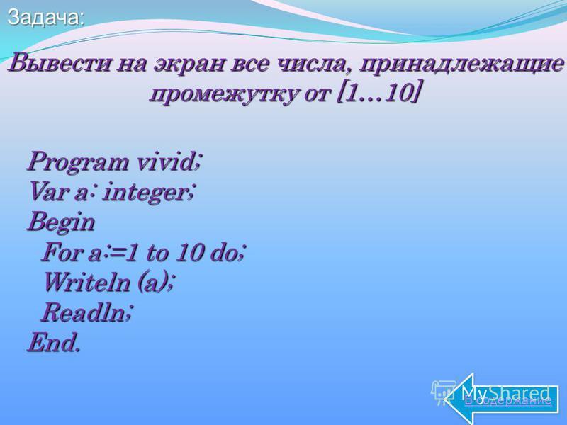 Задача: Вывести на экран все числа, принадлежащие промежутку от [1…10] Program vivid; Var a: integer; Begin For a:=1 to 10 do; For a:=1 to 10 do; Writeln (a); Writeln (a); Readln; Readln;End. В содержание