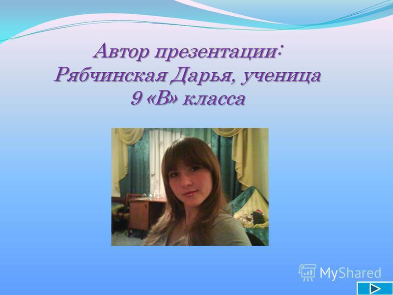 Автор презентации: Рябчинская Дарья, ученица 9 «В» класса