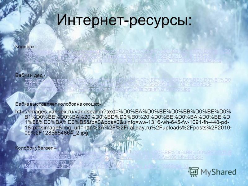 Интернет-ресурсы: Колабок - http://images.yandex.ru/yandsearch?text=%D0%BA%D0%BE%D0%BB%D0%BE%D0%B1%D0 %BE%D0%BA&fp=0&pos=29&rpt=simage&uinfo=ww-1316-wh-645-fw-1091-fh-448-pd- 1&img_url=http%3A%2F%2Fs41.radikal.ru%2Fi091%2F1005%2Fe7%2F4f49dcbee4a9. pn