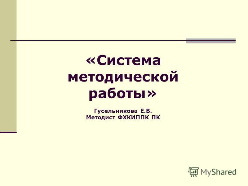 «Система методической работы» Гусельникова Е.В. Методист ФХКИППК ПК