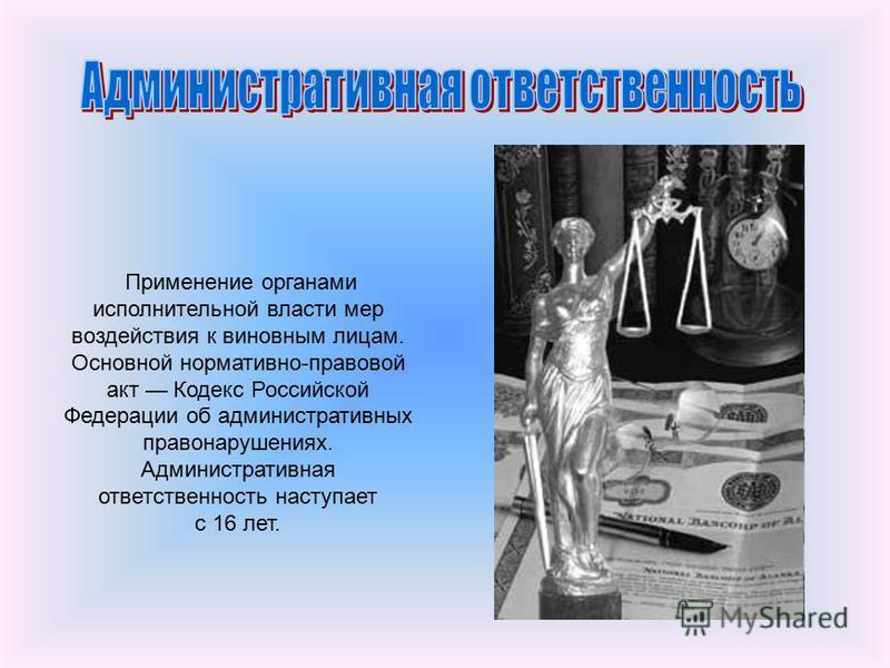 Применение органами исполнительной власти мер воздействия к виновным лицам. Основной нормативно-правовой акт Кодекс Российской Федерации об административных правонарушениях. Административная ответственность наступает с 16 лет.