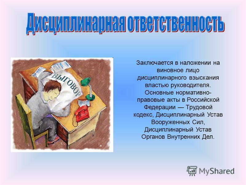 Заключается в наложении на виновное лицо дисциплинарного взыскания властью руководителя. Основные нормативно- правовые акты в Российской Федерации Трудовой кодекс, Дисциплинарный Устав Вооруженных Сил, Дисциплинарный Устав Органов Внутренних Дел.