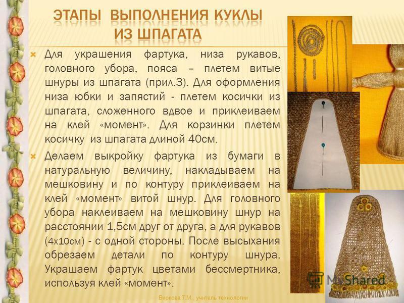 Для украшения фартука, низа рукавов, головного убора, пояса – плетем витые шнуры из шпагата (прил.3). Для оформления низа юбки и запястий - плетем косички из шпагата, сложенного вдвое и приклеиваем на клей «момент». Для корзинки плетем косичку из шпа