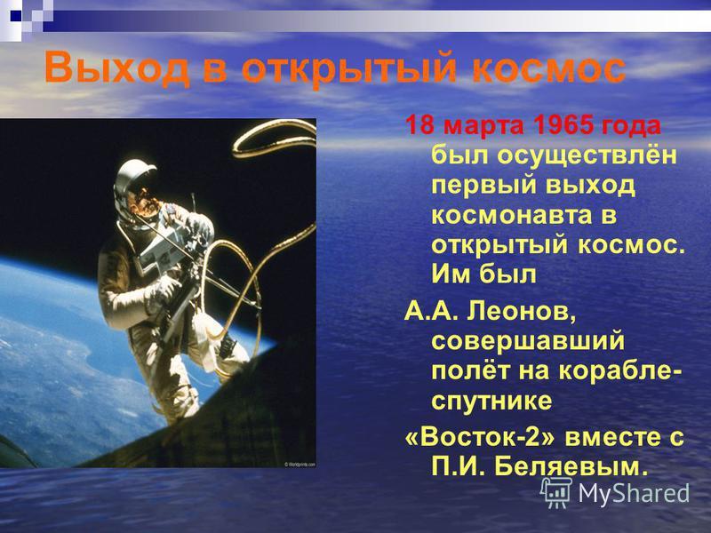 Выход в открытый космос 18 марта 1965 года был осуществлён первый выход космонавта в открытый космос. Им был А.А. Леонов, совершавший полёт на корабле- спутнике «Восток-2» вместе с П.И. Беляевым.