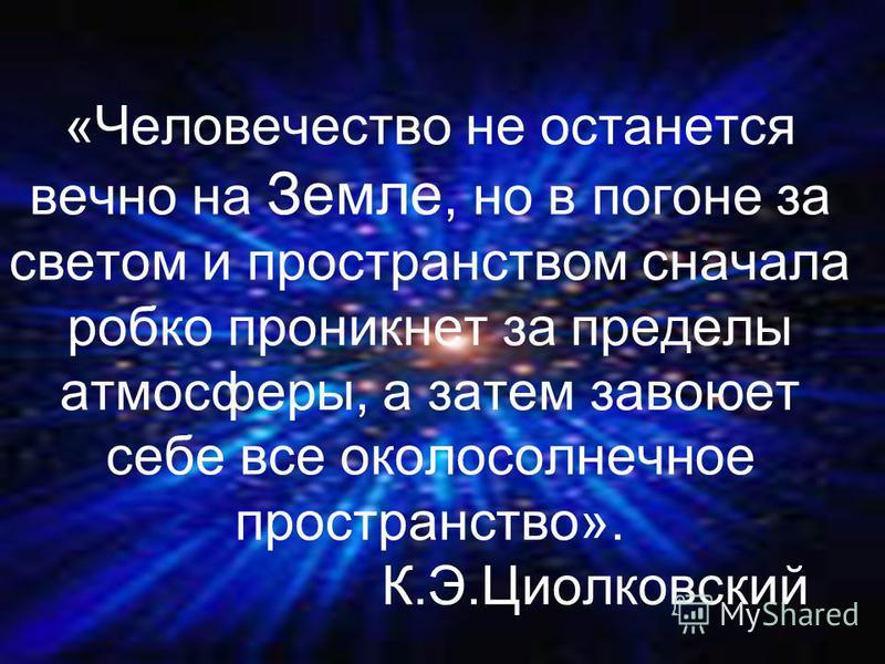 «Человечество не останется вечно на Земле, но в погоне за светом и пространством сначала робко проникнет за пределы атмосферы, а затем завоюет себе все околосолнечное пространство». К.Э.Циолковский