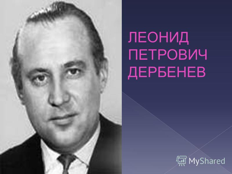 ЛЕОНИД ПЕТРОВИЧ ДЕРБЕНЕВ