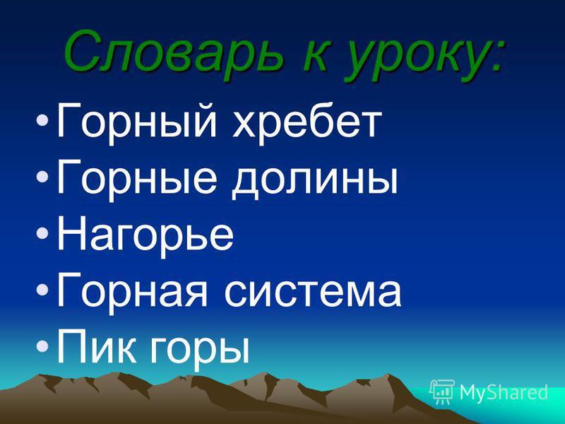 Словарь к уроку: Горный хребет Горные долины Нагорье Горная система Пик горы