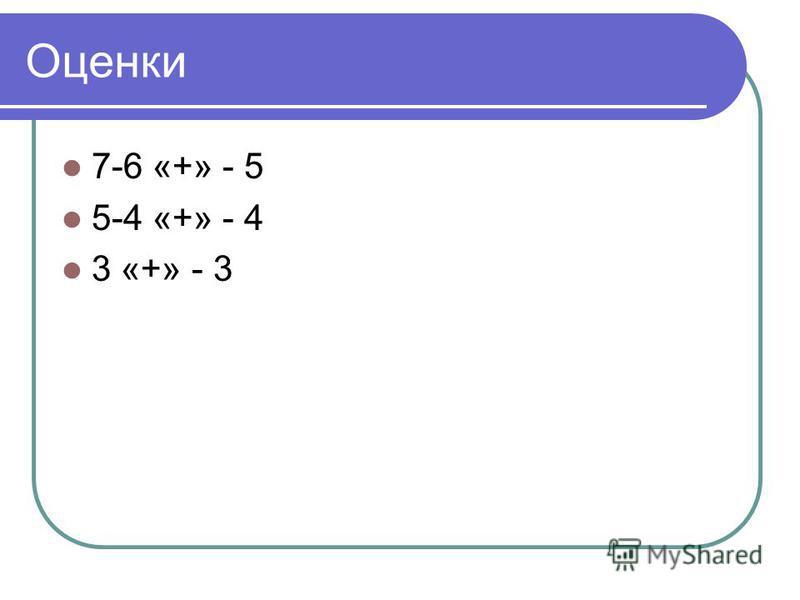 Оценки 7-6 «+» - 5 5-4 «+» - 4 3 «+» - 3