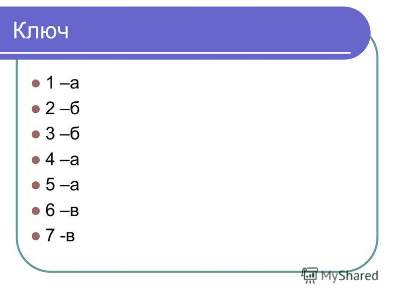 Ключ 1 –а 2 –б 3 –б 4 –а 5 –а 6 –в 7 -в