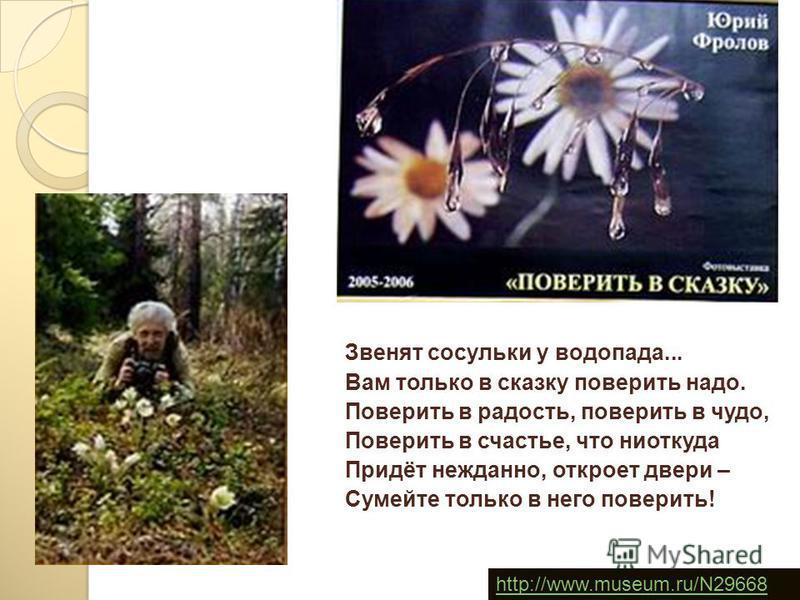 Звенят сосульки у водопада... Вам только в сказку поверить надо. Поверить в радость, поверить в чудо, Поверить в счастье, что ниоткуда Придёт нежданно, откроет двери – Сумейте только в него поверить! http://www.museum.ru/N29668