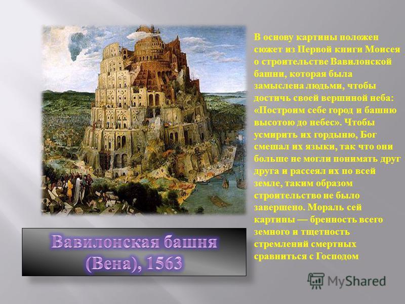 В основу картины положен сюжет из Первой книги Моисея о строительстве Вавилонской башни, которая была замыслена людьми, чтобы достичь своей вершиной неба : « Построим себе город и башню высотою до небес ». Чтобы усмирить их гордыню, Бог смешал их язы