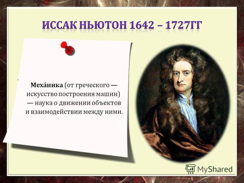 Описал закон всемирного тяготения и так называемые Законы Ньютона, заложившие основы классической механики. Механика ( от греческого искусство построения машин ) наука о движении объектов и взаимодействии между ними.