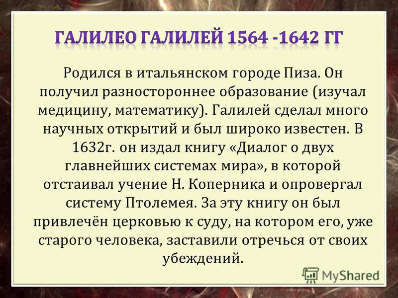 Родился в итальянском городе Пиза. Он получил разностороннее образование ( изучал медицину, математику ). Галилей сделал много научных открытий и был широко известен. В 1632 г. он издал книгу « Диалог о двух главнейших системах мира », в которой отст