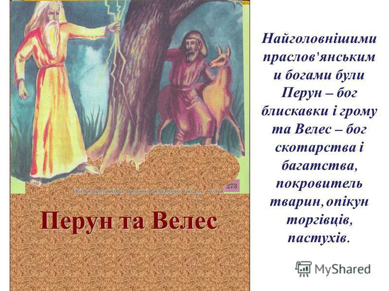 Перун та Велес Найголовнішими праслов ' янським и богами були Перун – бог блискавки і грому та Велес – бог скотарства і багатства, покровитель тварин, опікун торгівців, пастухів.