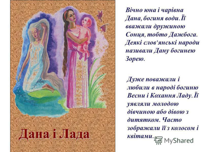 Дана і Лада Вічно юна і чарівна Дана, богиня води. Її вважали дружиною Сонця, тобто Дажбога. Деякі слов ' янські народи називали Дану богинею Зорею. Дуже поважали і любили в народі богиню Весни і Кохання Ладу. Її уявляли молодою дівчиною або дівою з