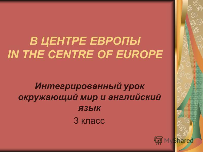 В ЦЕНТРЕ ЕВРОПЫ IN THE CENTRE OF EUROPE Интегрированный урок окружающий мир и английский язык 3 класс