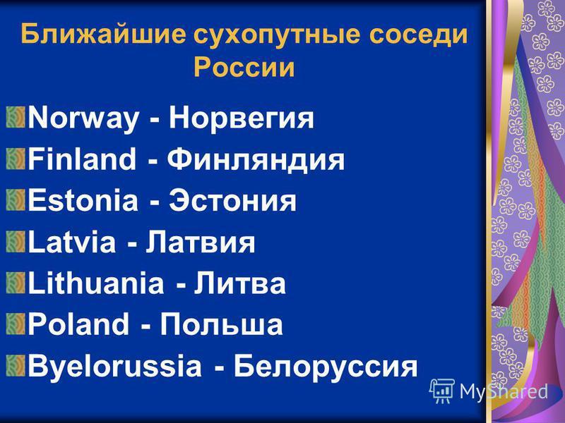 Ближайшие сухопутные соседи России Norway - Норвегия Finland - Финляндия Estonia - Эстония Latvia - Латвия Lithuania - Литва Poland - Польша Byelorussia - Белоруссия