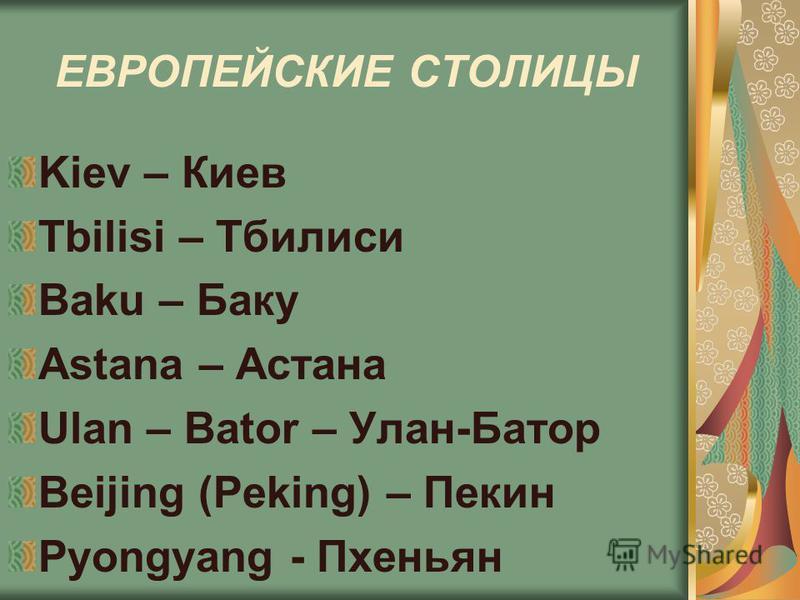 ЕВРОПЕЙСКИЕ СТОЛИЦЫ Kiev – Киев Tbilisi – Тбилиси Baku – Баку Astana – Астана Ulan – Bator – Улан-Батор Beijing (Peking) – Пекин Pyongyang - Пхеньян