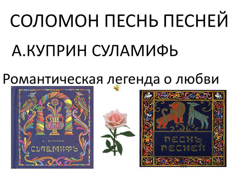 СОЛОМОН ПЕСНЬ ПЕСНЕЙ Романтическая легенда о любви А.КУПРИН СУЛАМИФЬ