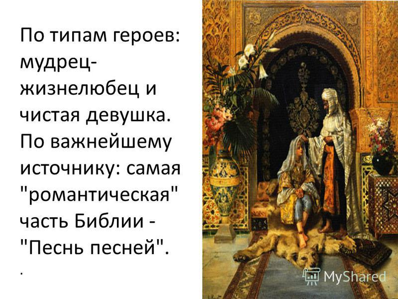 По типам героев: мудрец- жизнелюбец и чистая девушка. По важнейшему источнику: самая романтическая часть Библии - Песнь песней..