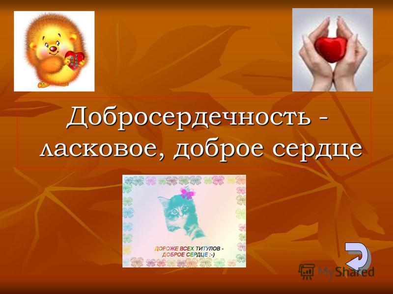 Добросердечность - ласковое, доброе сердце Добросердечность - ласковое, доброе сердце