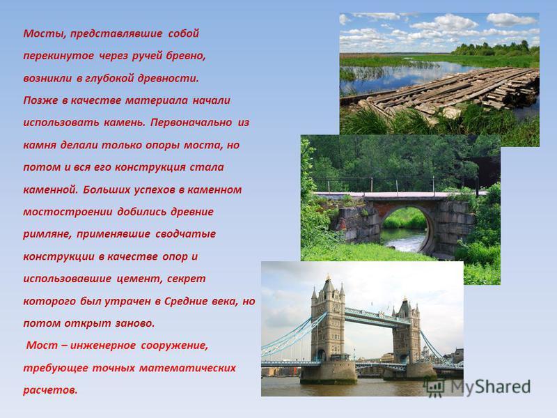 Мосты, представлявшие собой перекинутое через ручей бревно, возникли в глубокой древности. Позже в качестве материала начали использовать камень. Первоначально из камня делали только опоры моста, но потом и вся его конструкция стала каменной. Больших